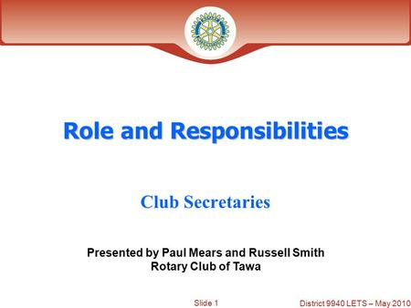 Slide 1 District 9940 LETS – May 2010 Role and Responsibilities Club Secretaries Presented by Paul Mears and Russell Smith Rotary Club of Tawa.