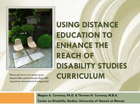 USING DISTANCE EDUCATION TO ENHANCE THE REACH OF DISABILITY STUDIES CURRICULUM Megan A. Conway, Ph.D. & Thomas H. Conway, M.B.A. Center on Disability Studies,