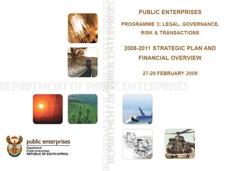 PUBLIC ENTERPRISES PROGRAMME 3: LEGAL, GOVERNANCE, RISK & TRANSACTIONS 2008-2011 STRATEGIC PLAN AND FINANCIAL OVERVIEW 27-29 FEBRUARY 2008.