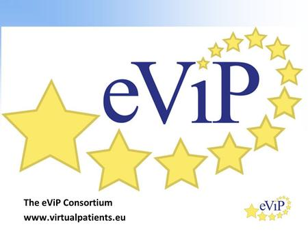 "The eViP Consortium www.virtualpatients.eu. What is a Virtual Patient? ""An interactive computer simulation of real-life clinical scenarios for the purpose."