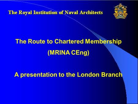 The Route to Chartered Membership (MRINA CEng) A presentation to the London Branch.