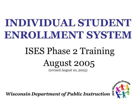 Wisconsin Department of Public Instruction INDIVIDUAL STUDENT ENROLLMENT SYSTEM ISES Phase 2 Training August 2005 (revised August 10, 2005)