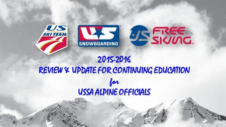 2015-2016 REVIEW & UPDATE FOR CONTINUING EDUCATION for USSA ALPINE OFFICIALS.
