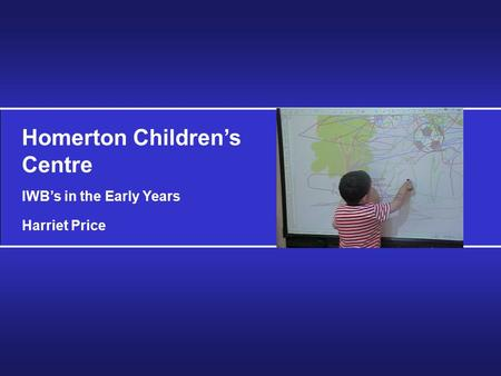 Homerton Children's Centre IWB's in the Early Years Harriet Price.