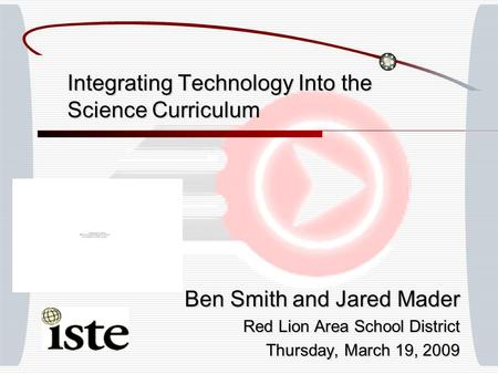 Integrating Technology Into the Science Curriculum Ben Smith and Jared Mader Red Lion Area School District Thursday, March 19, 2009.