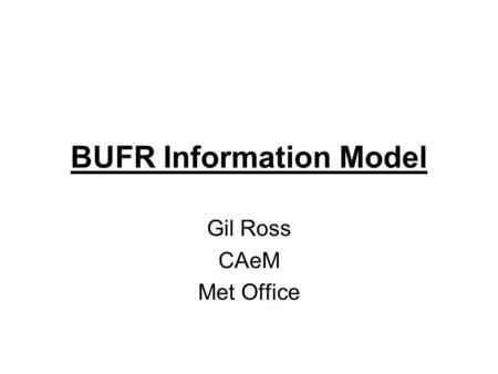 BUFR Information Model Gil Ross CAeM Met Office. BUFR Most BUFR Documentation is not easily understood –It treats it as a Decoding process Note – not.