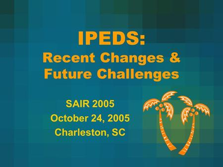 IPEDS: Recent Changes & Future Challenges SAIR 2005 October 24, 2005 Charleston, SC.