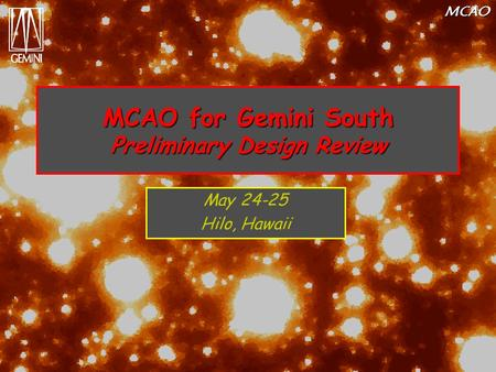 MCAO MCAO for Gemini South Preliminary Design Review May 24-25 Hilo, Hawaii.