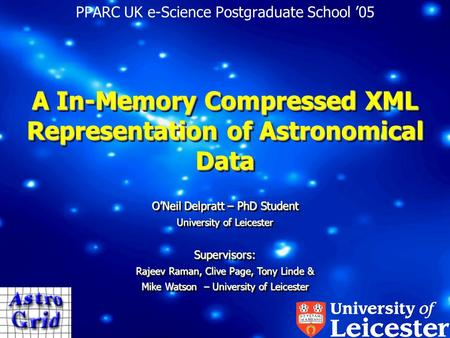 A In-Memory Compressed XML Representation of Astronomical Data PPARC UK e-Science Postgraduate School '05 O'Neil Delpratt – PhD Student University of Leicester.