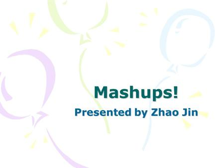 Mashups! Presented by Zhao Jin. Outline What is a Mashup? How to build a Mashup? Demonstration References and Resources.