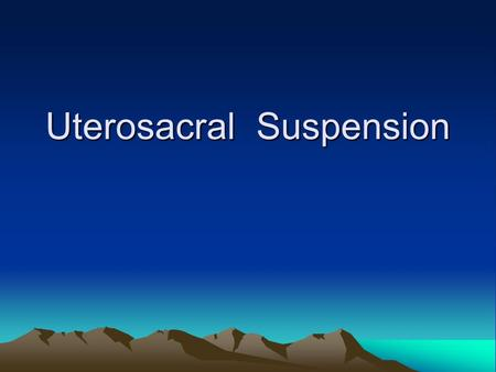Uterosacral Suspension. Educational Objectives This lecture will enable the participant to list and discuss the indications and complications of uterosacral.