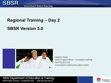 Regional Training – Day 2 SBSR Version 5.0 Stephen Sergis Senior Support Officer – Connected Learning Next Practice Unit Curriculum & Learning Innovation.