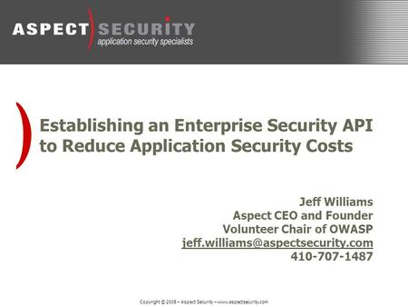 ) Copyright © 2008 – Aspect Security – www.aspectsecurity.com Establishing an Enterprise Security API to Reduce Application Security Costs Jeff Williams.