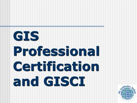 GIS Professional Certification and GISCI. Presenter J. Kyle Snyder, GISP IKO Chapter.