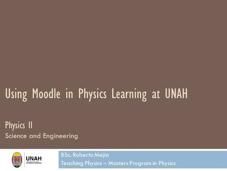 Using Moodle in Physics Learning at UNAH Physics II Science and Engineering BSc. Roberto Mejia Teaching Physics – Masters Program in Physics.