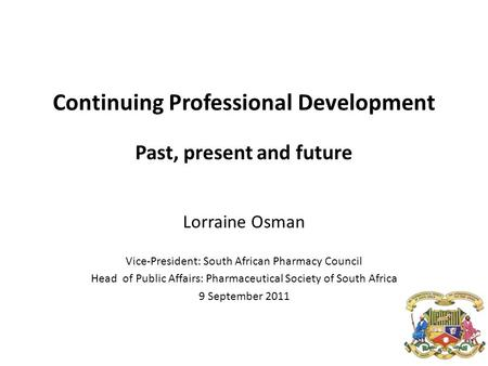 Continuing Professional Development Past, present and future Lorraine Osman Vice-President: South African Pharmacy Council Head of Public Affairs: Pharmaceutical.