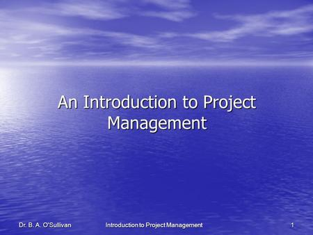 Dr. B. A. O'SullivanIntroduction to Project Management1 An Introduction to Project Management.