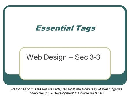 "Essential Tags Web Design – Sec 3-3 Part or all of this lesson was adapted from the University of Washington's ""Web Design & Development I"" Course materials."