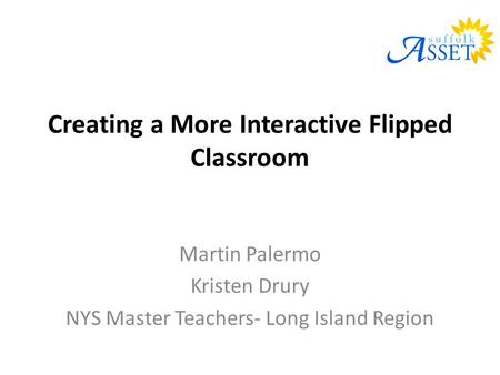 Creating a More Interactive Flipped Classroom Martin Palermo Kristen Drury NYS Master Teachers- Long Island Region.