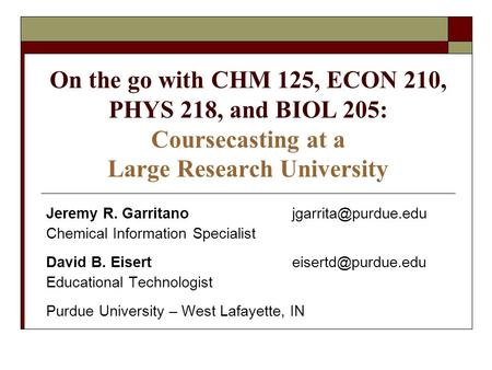 On the go with CHM 125, ECON 210, PHYS 218, and BIOL 205: Coursecasting at a Large Research University Jeremy R. Chemical.
