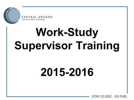 STAY CLOSE. GO FAR. Work-Study Supervisor Training 2015-2016.