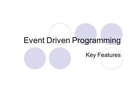 Event Driven Programming Key Features. Event Driven Programs Typically used for most modern day software applications examples include: word processing,