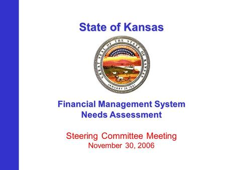 State of Kansas Financial Management System Needs Assessment Steering Committee Meeting November 30, 2006.