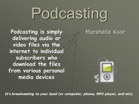 Podcasting Marsheila Ksor Podcasting is simply delivering audio or video files via the internet to individual subscribers who download the files from various.