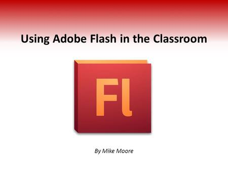 Using Adobe Flash in the Classroom By Mike Moore.