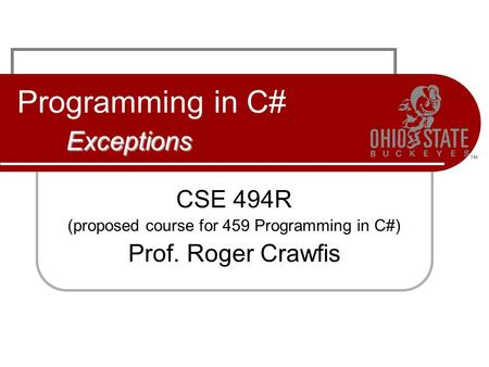 Exceptions Programming in C# Exceptions CSE 494R (proposed course for 459 Programming in C#) Prof. Roger Crawfis.