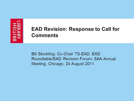 EAD Revision: Response to Call for Comments Bill Stockting: Co-Chair TS-EAD: EAD Roundtable/EAD Revision Forum: SAA Annual Meeting, Chicago, 24 August.