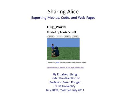 Sharing Alice Exporting Movies, Code, and Web Pages By Elizabeth Liang under the direction of Professor Susan Rodger Duke University July 2009, modified.