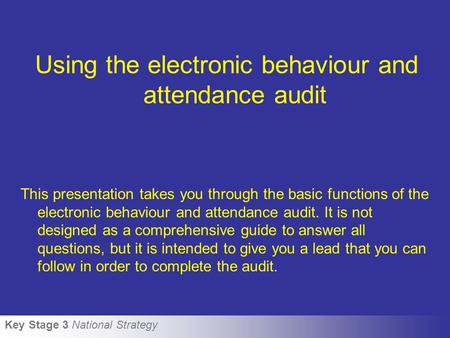 Key Stage 3 National Strategy Using the electronic behaviour and attendance audit This presentation takes you through the basic functions of the electronic.