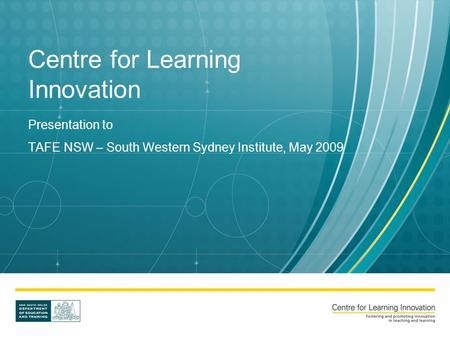 Centre for Learning Innovation Presentation to TAFE NSW – South Western Sydney Institute, May 2009.