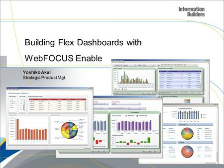 Building Flex Dashboards with WebFOCUS Enable Copyright 2008, Information Builders. Slide 1 Yoshiko Akai Strategic Product Mgt.