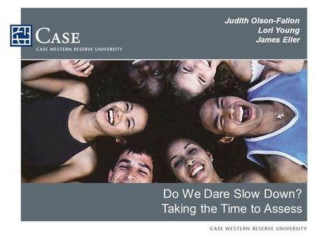 Do We Dare Slow Down? Taking the Time to Assess Judith Olson-Fallon Lori Young James Eller.