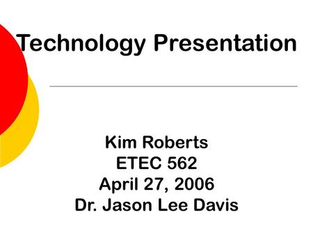 Technology Presentation Kim Roberts ETEC 562 April 27, 2006 Dr. Jason Lee Davis.