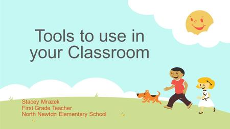 Tools to use in your Classroom Stacey Mrazek First Grade Teacher North Newton Elementary School.