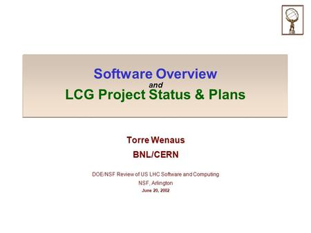 Software Overview and LCG Project Status & Plans Torre Wenaus BNL/CERN DOE/NSF Review of US LHC Software and Computing NSF, Arlington June 20, 2002.