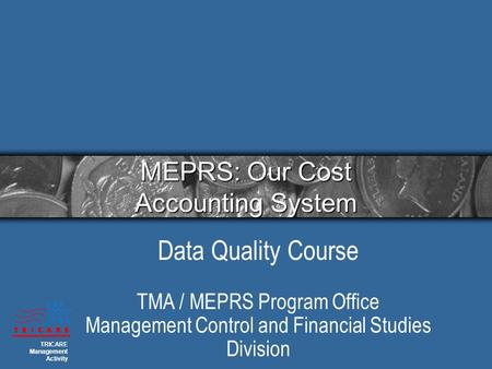 MEPRS: Our Cost Accounting System Data Quality Course TMA / MEPRS Program Office Management Control and Financial Studies Division TRICARE Management Activity.