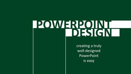 POWERPOINT DESIGN creating a truly well-designed PowerPoint is easy