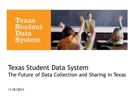 Texas Student Data System The Future of Data Collection and Sharing in Texas 11/8/2011.