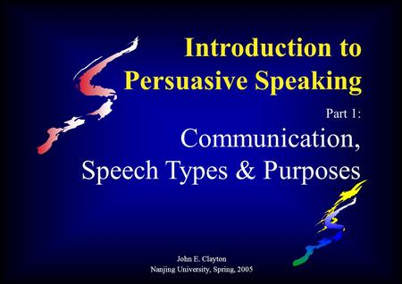 Introduction to Persuasive Speaking Part 1: Communication, Speech Types & Purposes John E. Clayton Nanjing University, Spring, 2005.