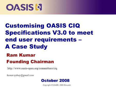 Copyright © OASIS, 2000 Onwards Customising OASIS CIQ Specifications V3.0 to meet end user requirements – A Case Study Ram Kumar Founding Chairman October.