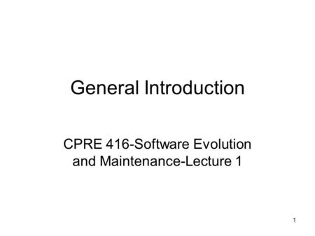 1 General Introduction CPRE 416-Software Evolution and Maintenance-Lecture 1.