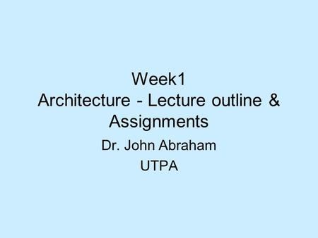Week1 Architecture - Lecture outline & Assignments Dr. John Abraham UTPA.