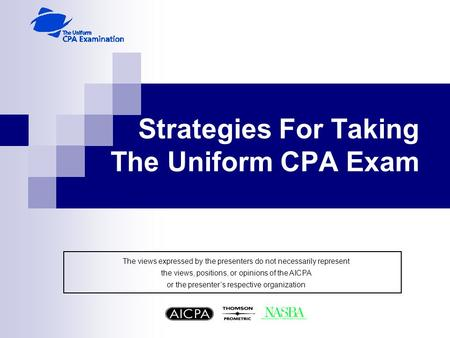 Strategies For Taking The Uniform CPA Exam The views expressed by the presenters do not necessarily represent the views, positions, or opinions of the.