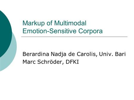 Markup of Multimodal Emotion-Sensitive Corpora Berardina Nadja de Carolis, Univ. Bari Marc Schröder, DFKI.