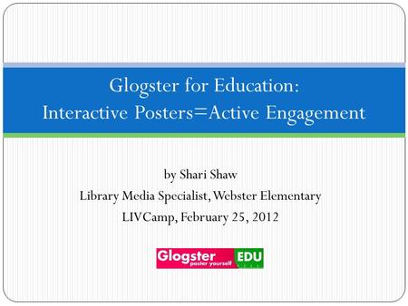 By Shari Shaw Library Media Specialist, Webster Elementary LIVCamp, February 25, 2012 Glogster for Education: Interactive Posters=Active Engagement.