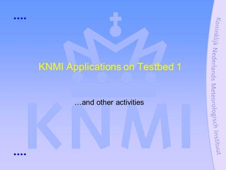 KNMI Applications on Testbed 1 …and other activities.